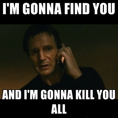 I'm gonna find you and I'm gonna kill you.